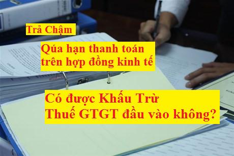 quá hạn thanh toán trên hợp đồng vẫn được khấu trừ thuế GTGT đầu vào